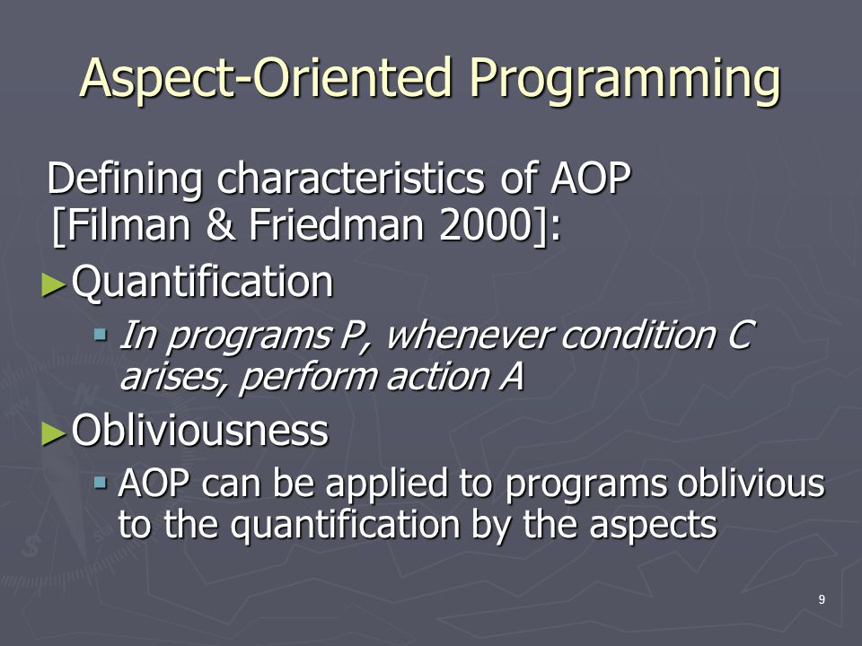 9 Aspect-Oriented Programming Defining characteristics of AOP [Filman & Friedman 2000]: ► Quantification  In programs P, whenever condition C arises,