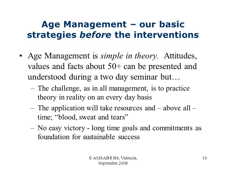 © AMSAB® BS, Valencia, September 2008 10 Age Management – our basic strategies before the interventions Age Management is simple in theory.
