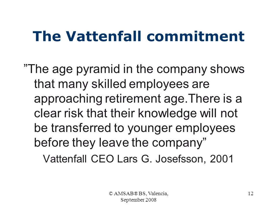 © AMSAB® BS, Valencia, September 2008 12 The Vattenfall commitment The age pyramid in the company shows that many skilled employees are approaching retirement age.There is a clear risk that their knowledge will not be transferred to younger employees before they leave the company Vattenfall CEO Lars G.