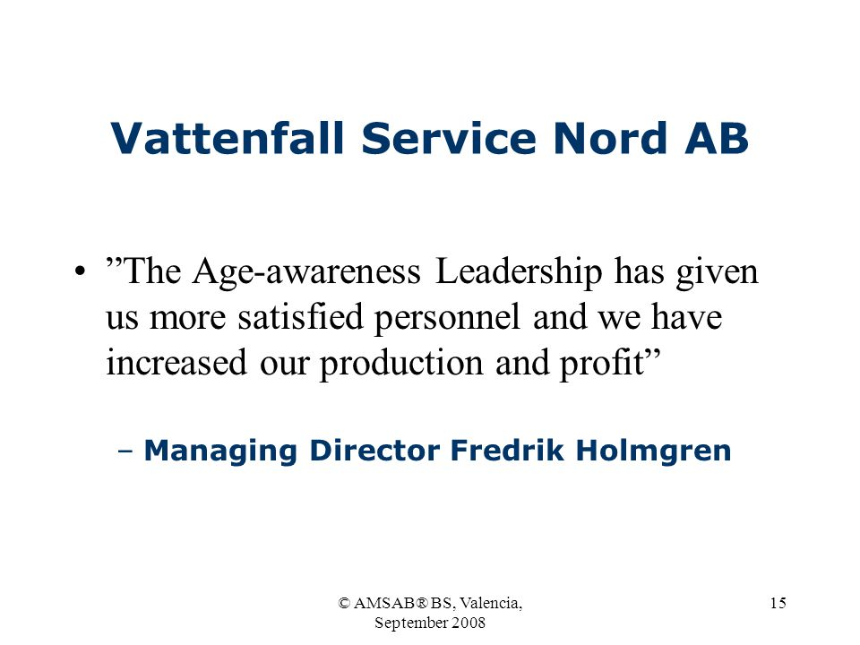 © AMSAB® BS, Valencia, September 2008 15 Vattenfall Service Nord AB The Age-awareness Leadership has given us more satisfied personnel and we have increased our production and profit –Managing Director Fredrik Holmgren