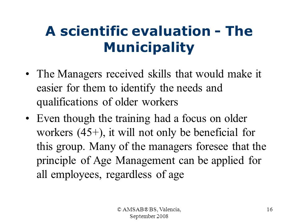 © AMSAB® BS, Valencia, September 2008 16 A scientific evaluation - The Municipality The Managers received skills that would make it easier for them to identify the needs and qualifications of older workers Even though the training had a focus on older workers (45+), it will not only be beneficial for this group.