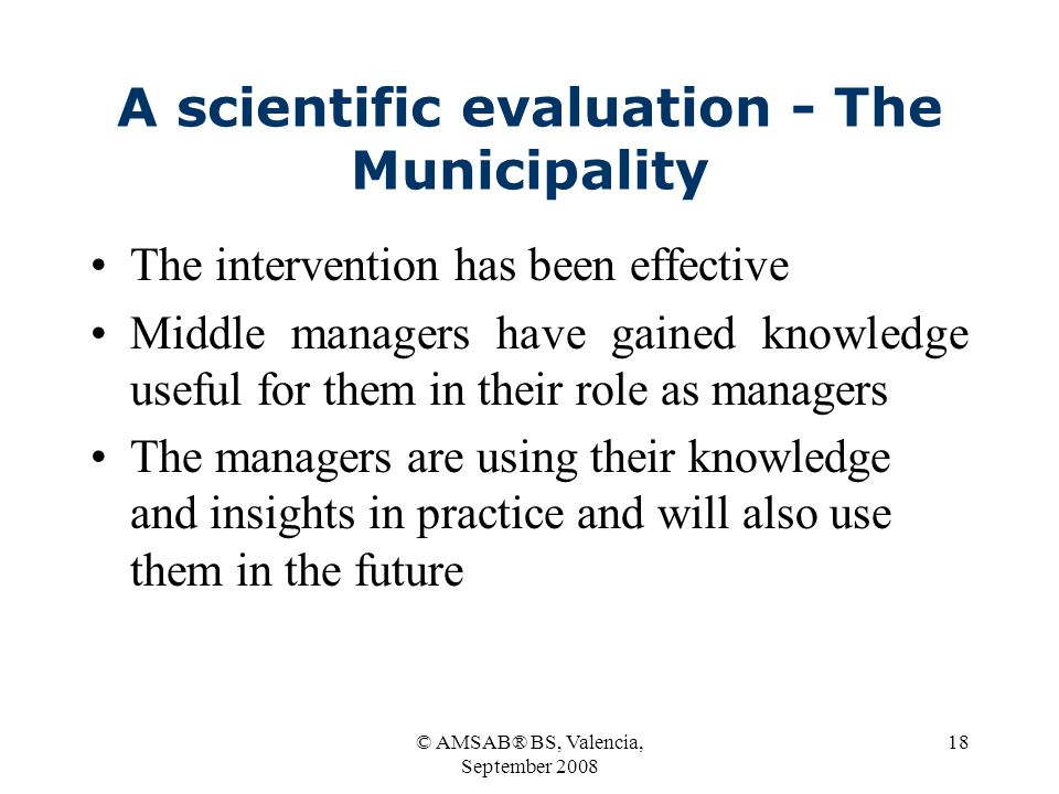 © AMSAB® BS, Valencia, September 2008 18 A scientific evaluation - The Municipality The intervention has been effective Middle managers have gained knowledge useful for them in their role as managers The managers are using their knowledge and insights in practice and will also use them in the future