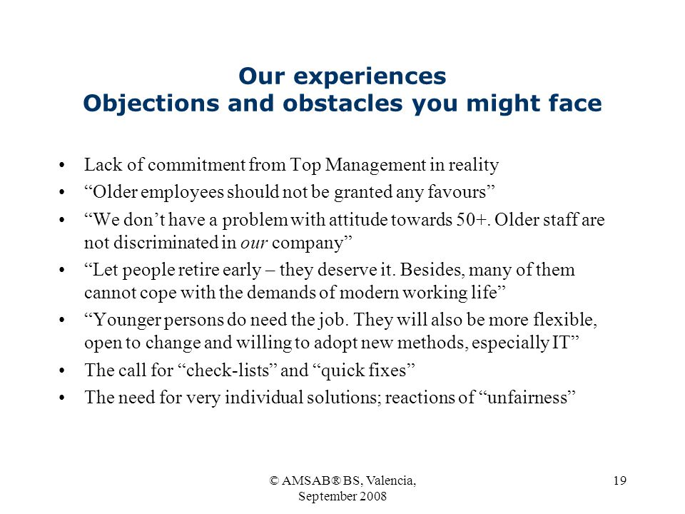© AMSAB® BS, Valencia, September 2008 19 Our experiences Objections and obstacles you might face Lack of commitment from Top Management in reality Older employees should not be granted any favours We don't have a problem with attitude towards 50+.