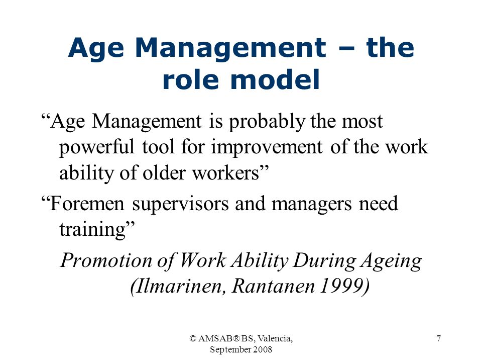 © AMSAB® BS, Valencia, September 2008 7 Age Management – the role model Age Management is probably the most powerful tool for improvement of the work ability of older workers Foremen supervisors and managers need training Promotion of Work Ability During Ageing (Ilmarinen, Rantanen 1999)