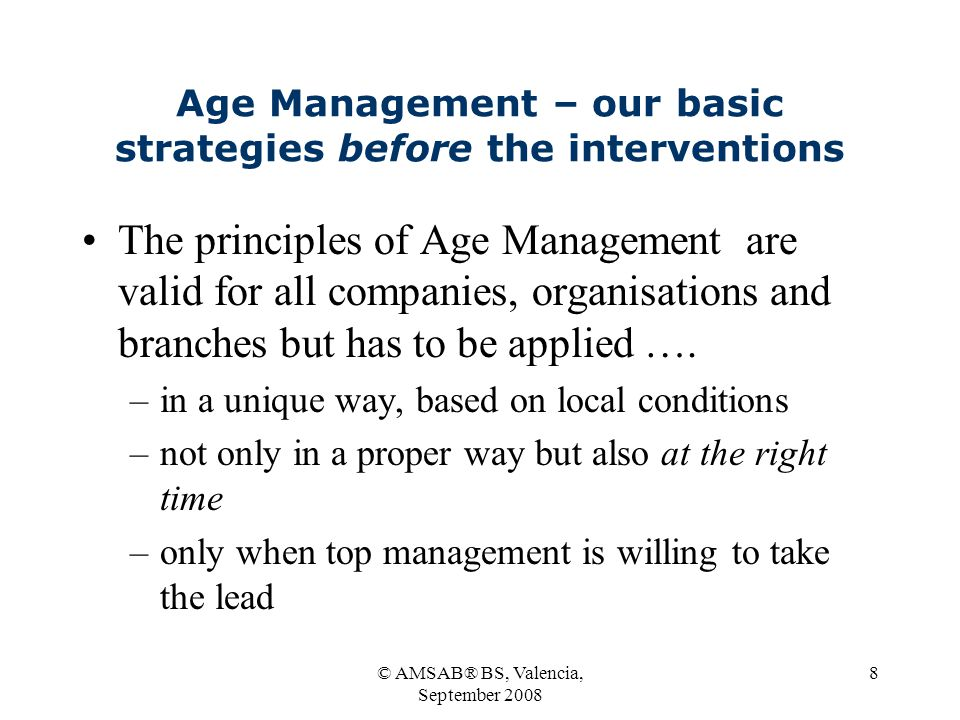 © AMSAB® BS, Valencia, September 2008 8 Age Management – our basic strategies before the interventions The principles of Age Management are valid for all companies, organisations and branches but has to be applied ….
