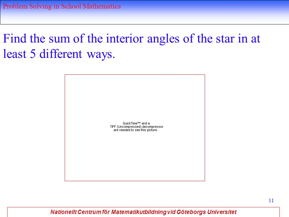 Nationellt Centrum för Matematikutbildning vid Göteborgs Universitet Problem Solving in School Mathematics 11 Find the sum of the interior angles of the star in at least 5 different ways.