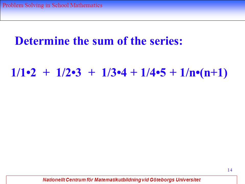 Nationellt Centrum för Matematikutbildning vid Göteborgs Universitet Problem Solving in School Mathematics 14 Determine the sum of the series: 1/12 + 1/23 + 1/34 + 1/45 + 1/n(n+1)