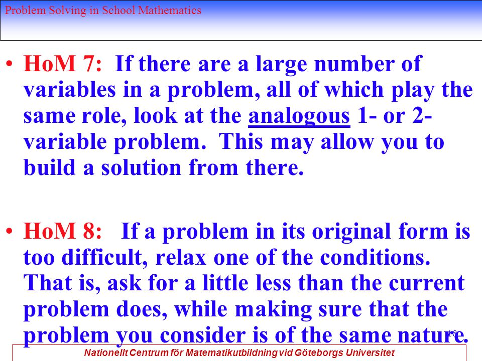 Nationellt Centrum för Matematikutbildning vid Göteborgs Universitet Problem Solving in School Mathematics 18 HoM 7: If there are a large number of variables in a problem, all of which play the same role, look at the analogous 1- or 2- variable problem.