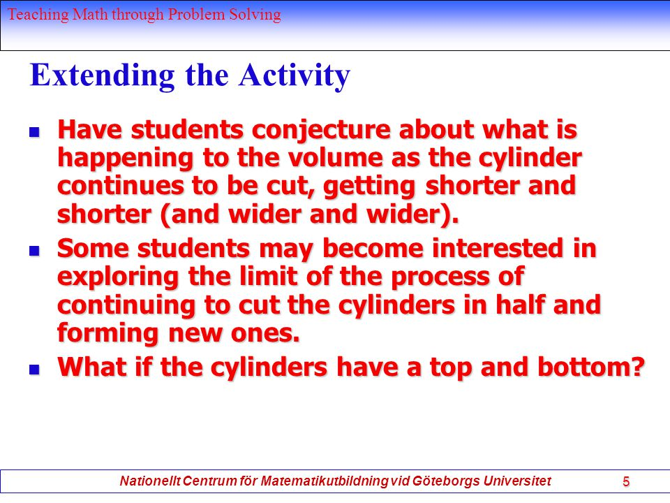 Teaching Math through Problem Solving Nationellt Centrum för Matematikutbildning vid Göteborgs Universitet 5 Extending the Activity Have students conjecture about what is happening to the volume as the cylinder continues to be cut, getting shorter and shorter (and wider and wider).