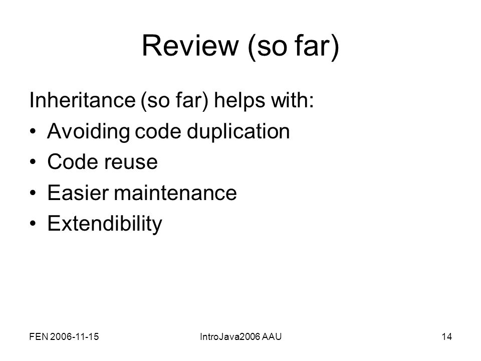 FEN 2006-11-15IntroJava2006 AAU14 Review (so far) Inheritance (so far) helps with: Avoiding code duplication Code reuse Easier maintenance Extendibility
