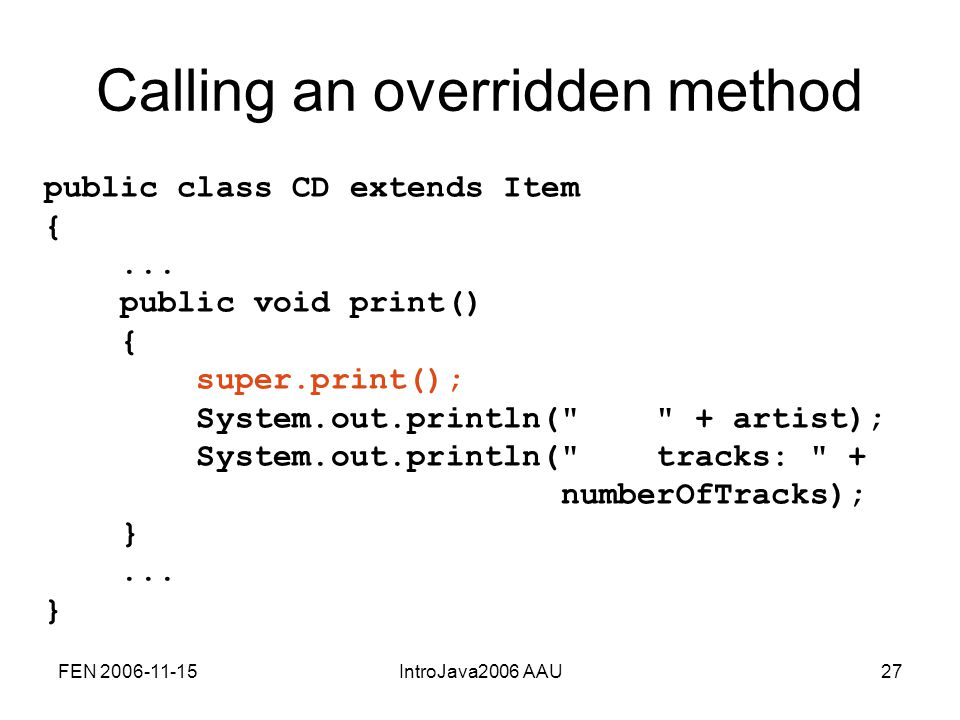 FEN 2006-11-15IntroJava2006 AAU27 Calling an overridden method public class CD extends Item {...