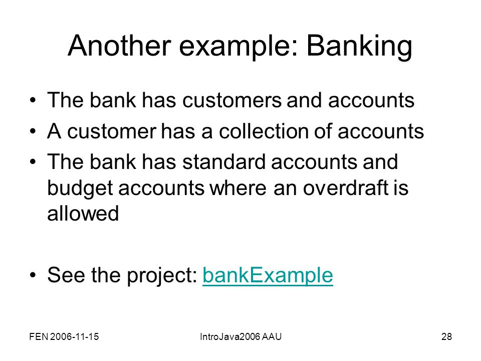 FEN 2006-11-15IntroJava2006 AAU28 Another example: Banking The bank has customers and accounts A customer has a collection of accounts The bank has standard accounts and budget accounts where an overdraft is allowed See the project: bankExamplebankExample