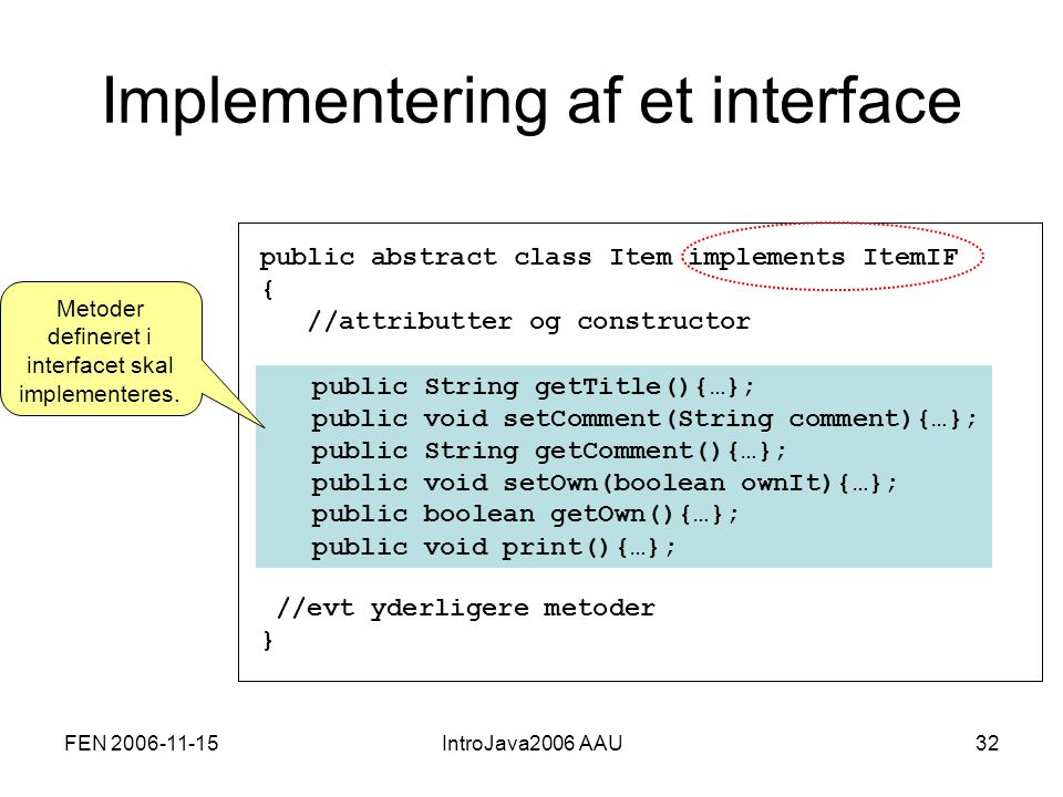 FEN 2006-11-15IntroJava2006 AAU32 Implementering af et interface public abstract class Item implements ItemIF{ //attributter og constructor //evt yderligere metoder} public String getTitle(){…}; public void setComment(String comment){…}; public String getComment(){…}; public void setOwn(boolean ownIt){…}; public boolean getOwn(){…}; public void print(){…}; Metoder defineret i interfacet skal implementeres.