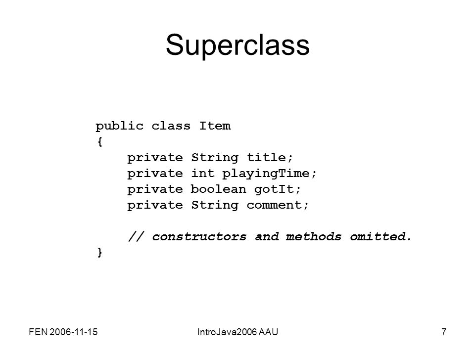 FEN 2006-11-15IntroJava2006 AAU7 Superclass public class Item { private String title; private int playingTime; private boolean gotIt; private String comment; // constructors and methods omitted.