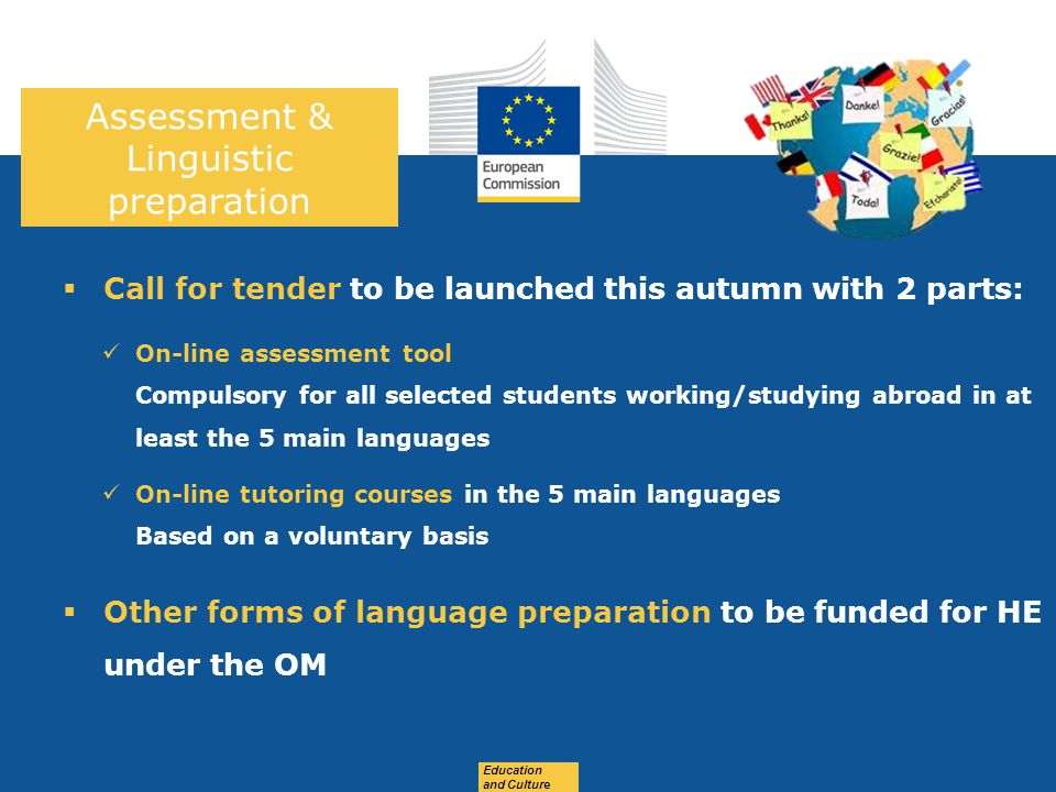 Date: in 12 pts Education and Culture  Call for tender to be launched this autumn with 2 parts: On-line assessment tool Compulsory for all selected students working/studying abroad in at least the 5 main languages On-line tutoring courses in the 5 main languages Based on a voluntary basis  Other forms of language preparation to be funded for HE under the OM Assessment & Linguistic preparation