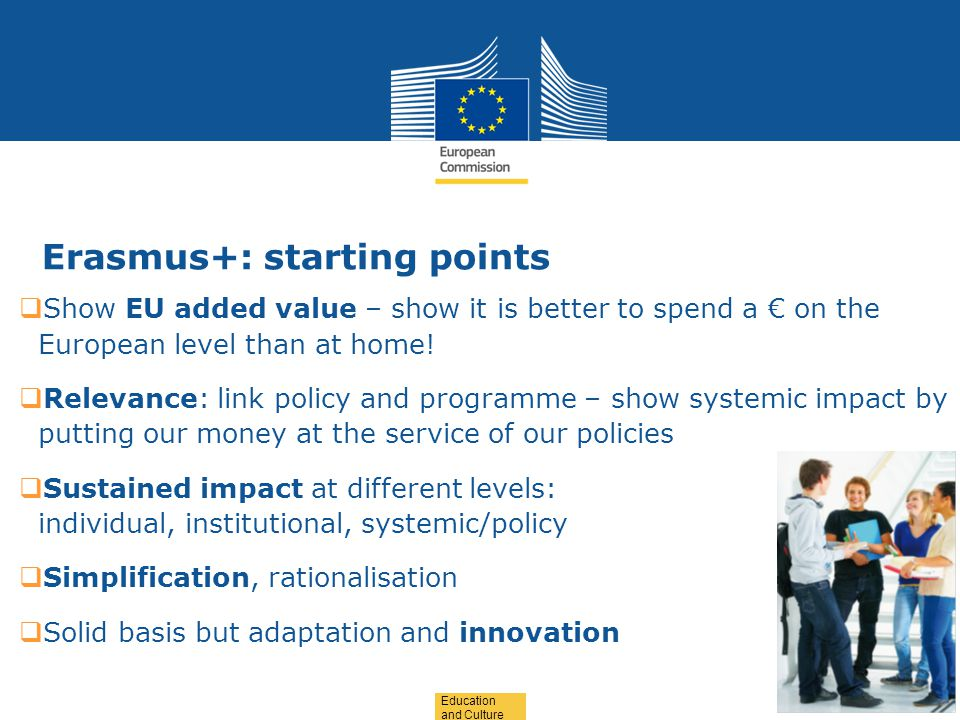 Date: in 12 pts Education and Culture Erasmus+: starting points  Show EU added value – show it is better to spend a € on the European level than at home.