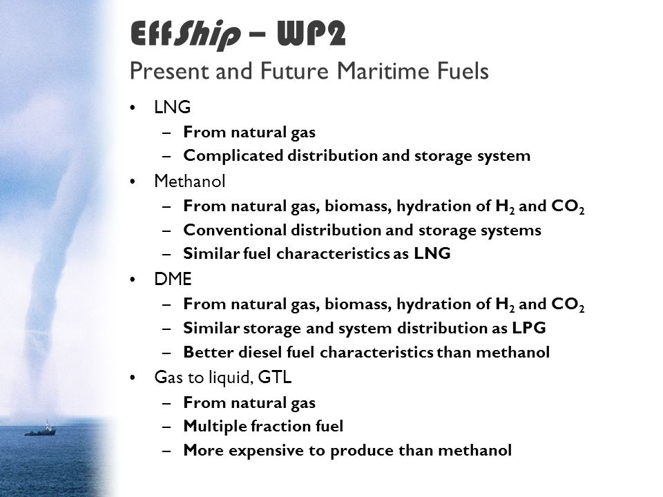 EffShip – WP2 Present and Future Maritime Fuels LNG –From natural gas –Complicated distribution and storage system Methanol –From natural gas, biomass