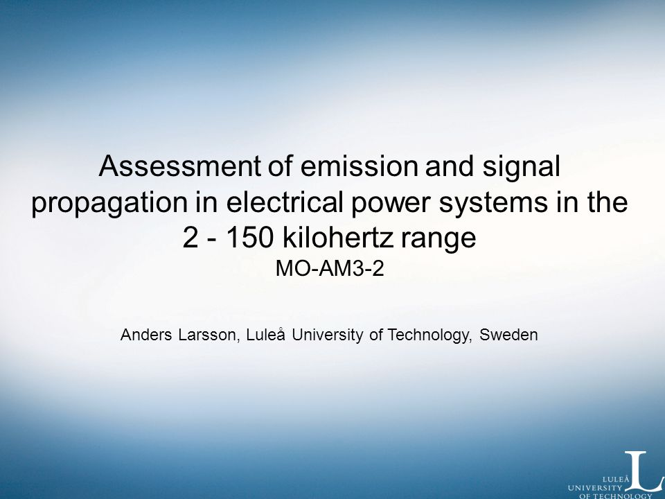 Assessment of emission and signal propagation in electrical power systems in the 2 - 150 kilohertz range MO-AM3-2 Anders Larsson, Luleå University of Technology, Sweden