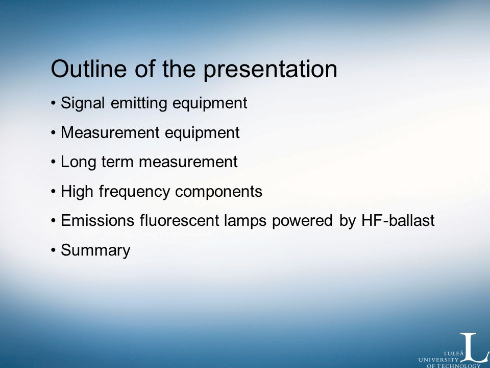 Outline of the presentation Signal emitting equipment Measurement equipment Long term measurement High frequency components Emissions fluorescent lamps powered by HF-ballast Summary