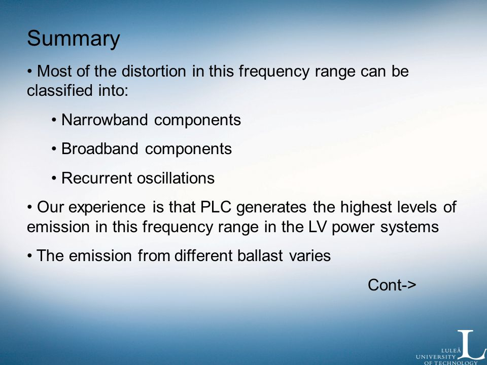 Summary Most of the distortion in this frequency range can be classified into: Narrowband components Broadband components Recurrent oscillations Our experience is that PLC generates the highest levels of emission in this frequency range in the LV power systems The emission from different ballast varies Cont->