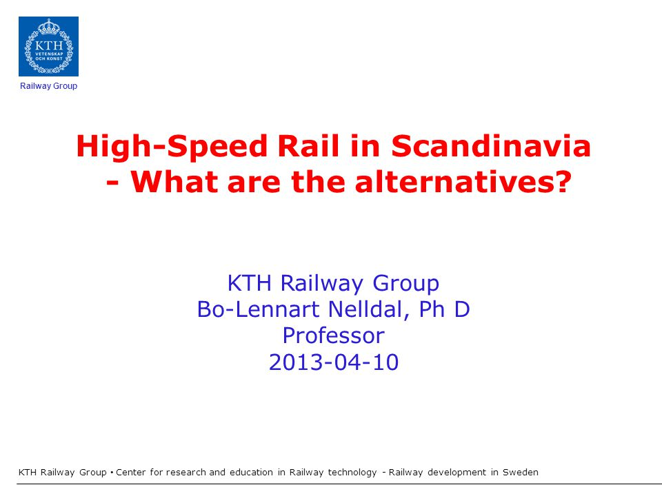 Railway Group KTH Railway Group Center for research and education in Railway technology - Railway development in Sweden 4:40 2:25 2:00 Copenhagen Berlin Hamburg 5:30 2:55 Malmö Gothenburg 1:20 Jönköping Stockholm Copenhagen Berlin Hamburg 6:25 Malmö Gothenburg 1:20 Jönköping Stockholm 2:00 3:20 3:50 3:20 Oslo 5:35 Swedish State investigation and Europe Corridor Only High Speed Trains - Freight trains on old lines COINCO
