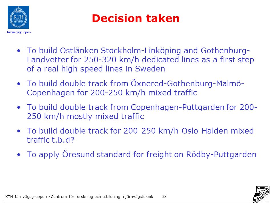 KTH Järnvägsgruppen Centrum för forskning och utbildning i järnvägsteknik 32 Decision taken To build Ostlänken Stockholm-Linköping and Gothenburg- Landvetter for 250-320 km/h dedicated lines as a first step of a real high speed lines in Sweden To build double track from Öxnered-Gothenburg-Malmö- Copenhagen for 200-250 km/h mixed traffic To build double track from Copenhagen-Puttgarden for 200- 250 km/h mostly mixed traffic To build double track for 200-250 km/h Oslo-Halden mixed traffic t.b.d.