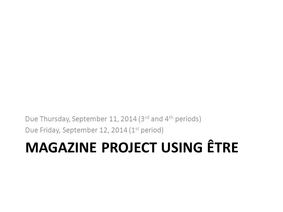 MAGAZINE PROJECT USING ÊTRE Due Thursday, September 11, 2014 (3 rd and 4 th periods) Due Friday, September 12, 2014 (1 st period)