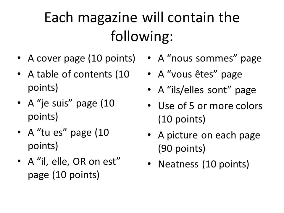 Each magazine will contain the following: A cover page (10 points) A table of contents (10 points) A je suis page (10 points) A tu es page (10 points) A il, elle, OR on est page (10 points) A nous sommes page A vous êtes page A ils/elles sont page Use of 5 or more colors (10 points) A picture on each page (90 points) Neatness (10 points)