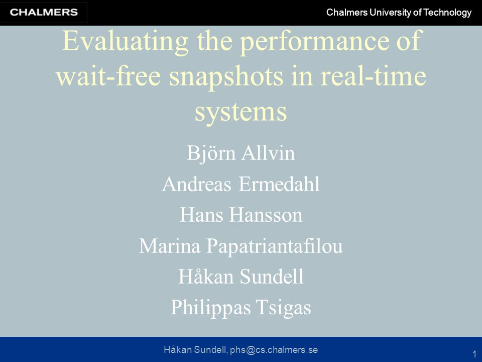 Håkan Sundell, phs@cs.chalmers.se Chalmers University of Technology 1 Evaluating the performance of wait-free snapshots in real-time systems Björn Allvin Andreas Ermedahl Hans Hansson Marina Papatriantafilou Håkan Sundell Philippas Tsigas