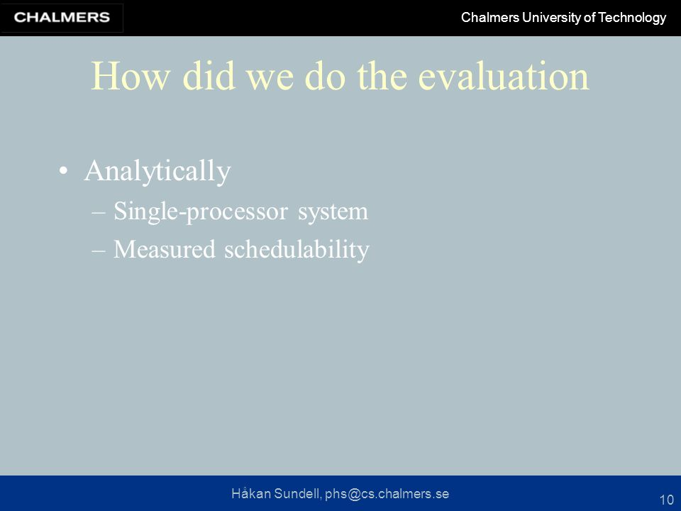 Håkan Sundell, phs@cs.chalmers.se Chalmers University of Technology 10 How did we do the evaluation Analytically –Single-processor system –Measured schedulability