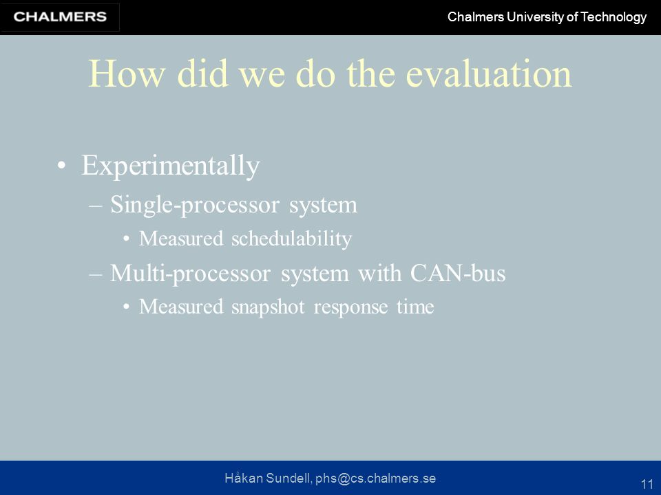 Håkan Sundell, phs@cs.chalmers.se Chalmers University of Technology 11 How did we do the evaluation Experimentally –Single-processor system Measured schedulability –Multi-processor system with CAN-bus Measured snapshot response time