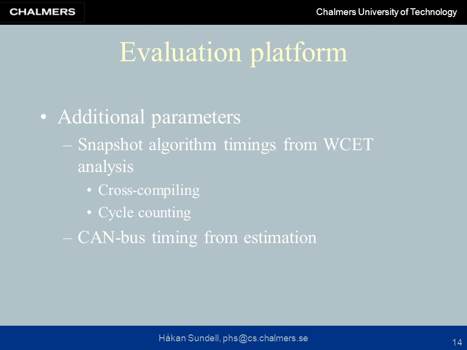 Håkan Sundell, phs@cs.chalmers.se Chalmers University of Technology 14 Evaluation platform Additional parameters –Snapshot algorithm timings from WCET analysis Cross-compiling Cycle counting –CAN-bus timing from estimation