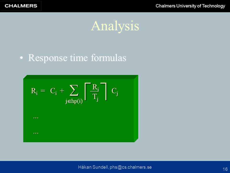Håkan Sundell, phs@cs.chalmers.se Chalmers University of Technology 16 Analysis Response time formulas RiRiRiRi CiCiCiCi  CjCjCjCj RiRiRiRi TjTjTjTj = j  hp(i) +......