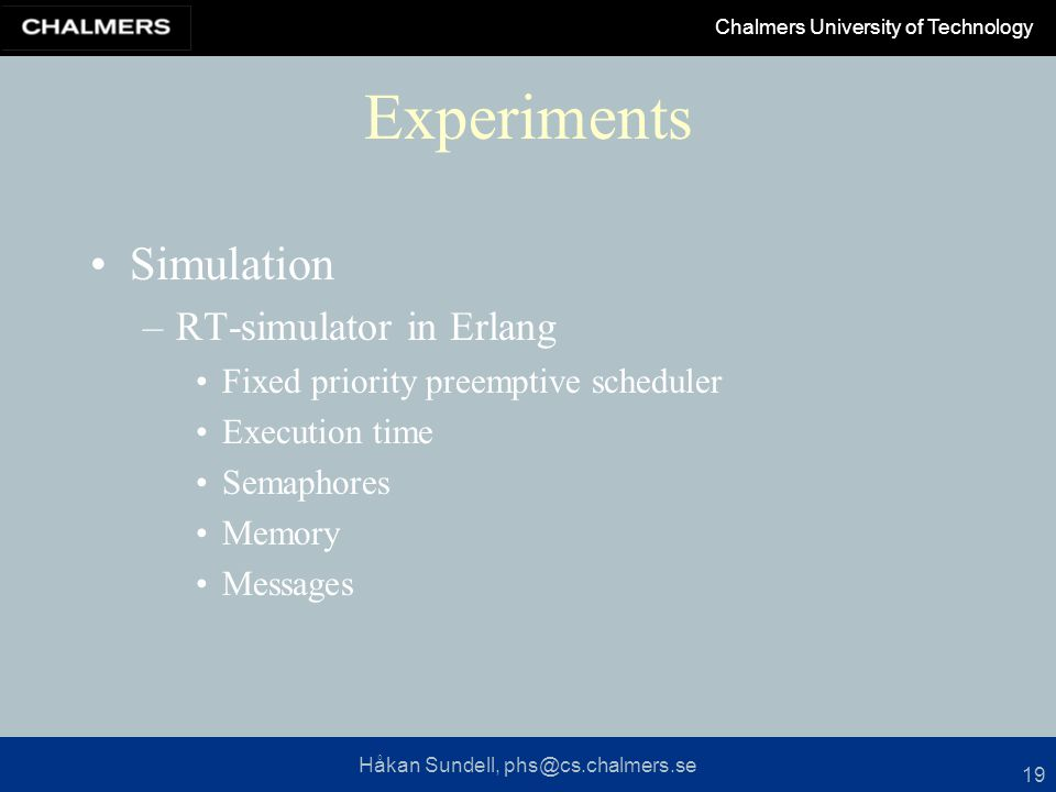Håkan Sundell, phs@cs.chalmers.se Chalmers University of Technology 19 Experiments Simulation –RT-simulator in Erlang Fixed priority preemptive scheduler Execution time Semaphores Memory Messages