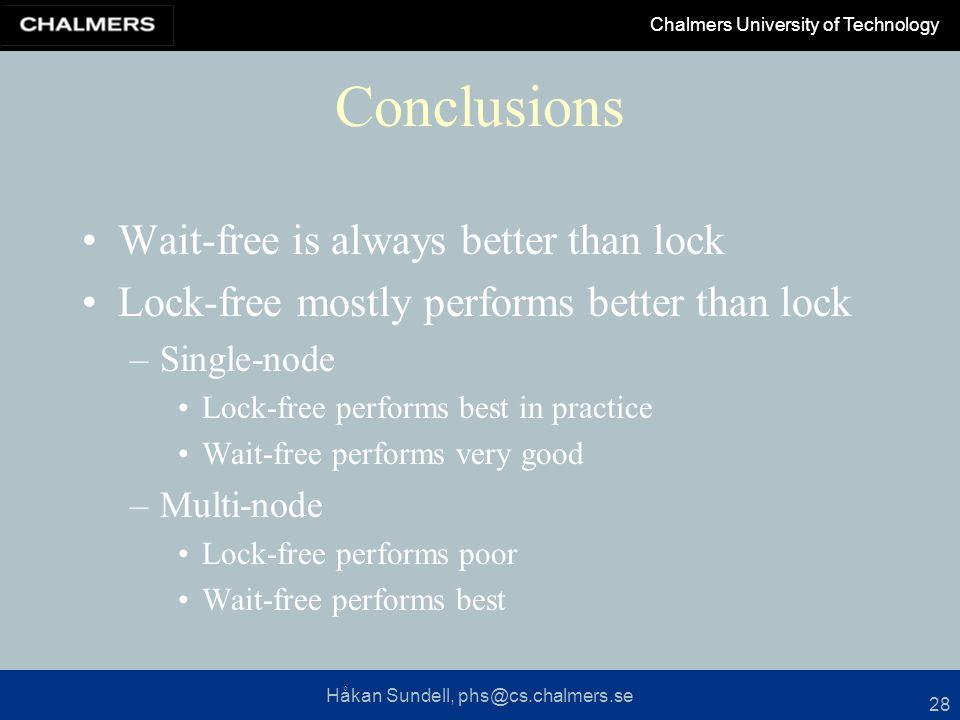 Håkan Sundell, phs@cs.chalmers.se Chalmers University of Technology 28 Conclusions Wait-free is always better than lock Lock-free mostly performs better than lock –Single-node Lock-free performs best in practice Wait-free performs very good –Multi-node Lock-free performs poor Wait-free performs best