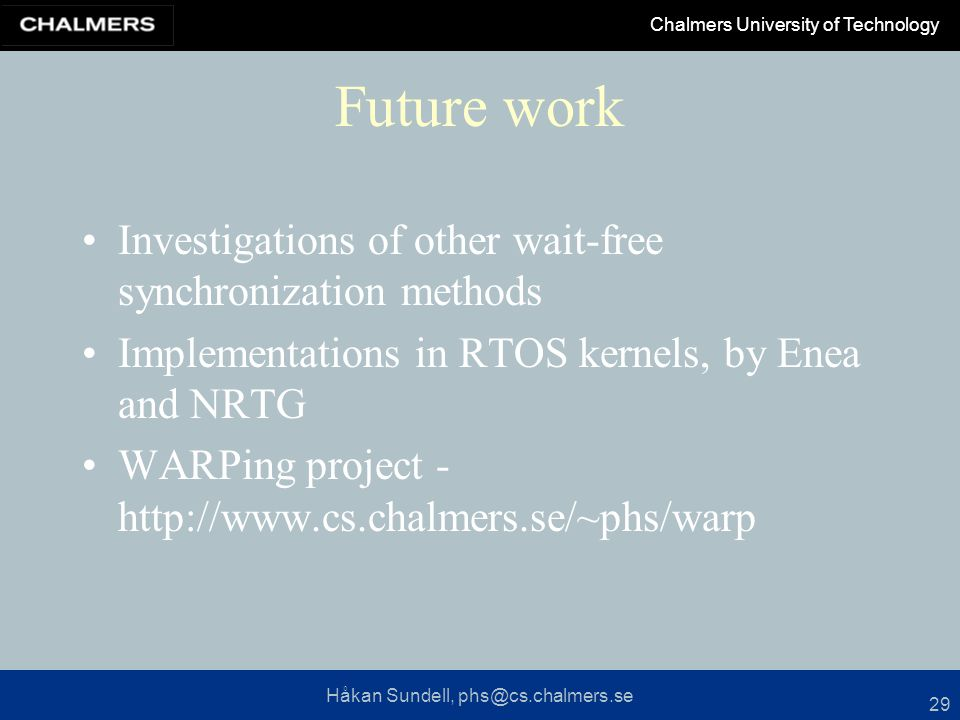Håkan Sundell, phs@cs.chalmers.se Chalmers University of Technology 29 Future work Investigations of other wait-free synchronization methods Implement