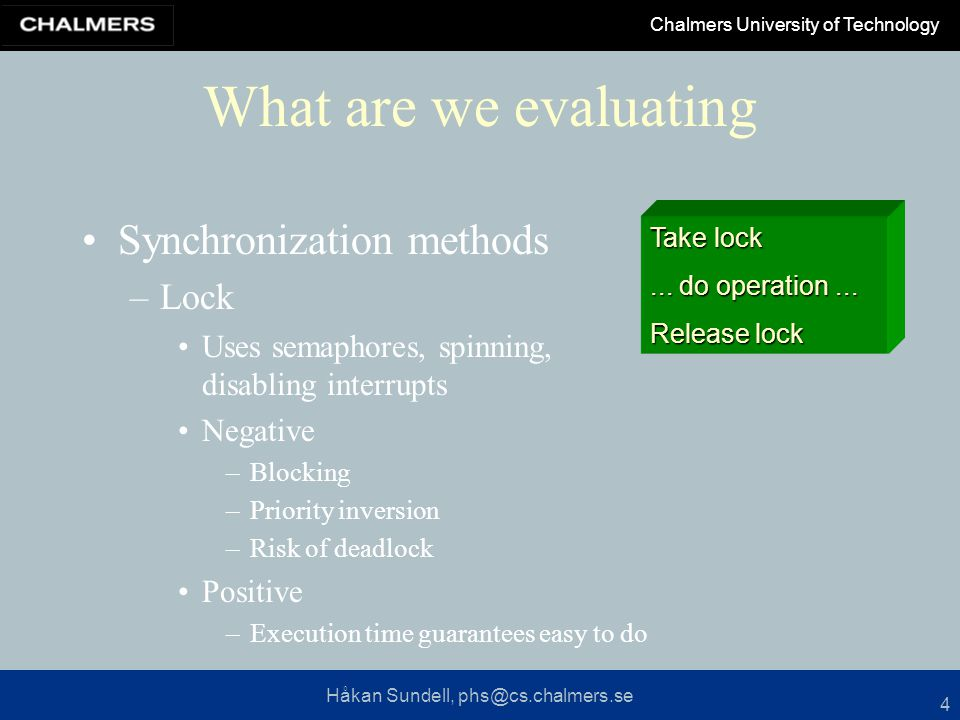 Håkan Sundell, phs@cs.chalmers.se Chalmers University of Technology 4 What are we evaluating Synchronization methods –Lock Uses semaphores, spinning, disabling interrupts Negative –Blocking –Priority inversion –Risk of deadlock Positive –Execution time guarantees easy to do Take lock...