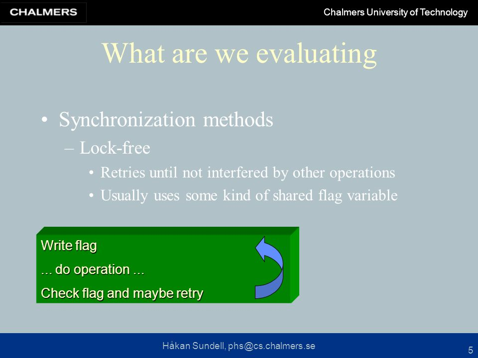 Håkan Sundell, phs@cs.chalmers.se Chalmers University of Technology 5 What are we evaluating Synchronization methods –Lock-free Retries until not interfered by other operations Usually uses some kind of shared flag variable Write flag...