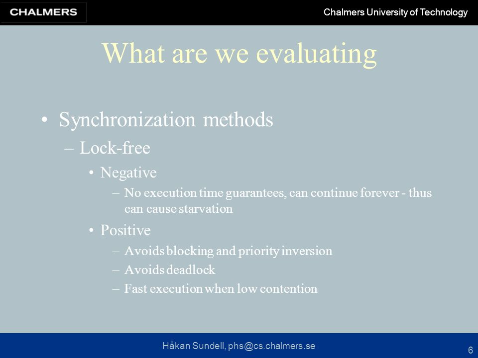 Håkan Sundell, phs@cs.chalmers.se Chalmers University of Technology 6 What are we evaluating Synchronization methods –Lock-free Negative –No execution