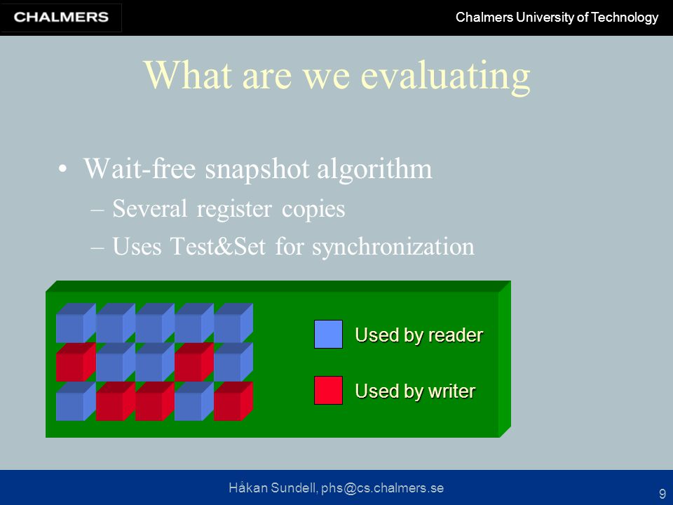 Håkan Sundell, phs@cs.chalmers.se Chalmers University of Technology 9 What are we evaluating Wait-free snapshot algorithm –Several register copies –Uses Test&Set for synchronization Used by writer Used by reader