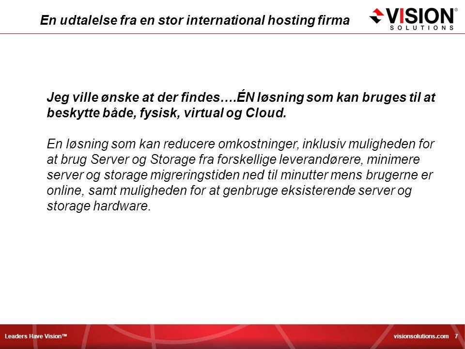Leaders Have Vision™ visionsolutions.com 7 En udtalelse fra en stor international hosting firma Jeg ville ønske at der findes….ÉN løsning som kan bruges til at beskytte både, fysisk, virtual og Cloud.