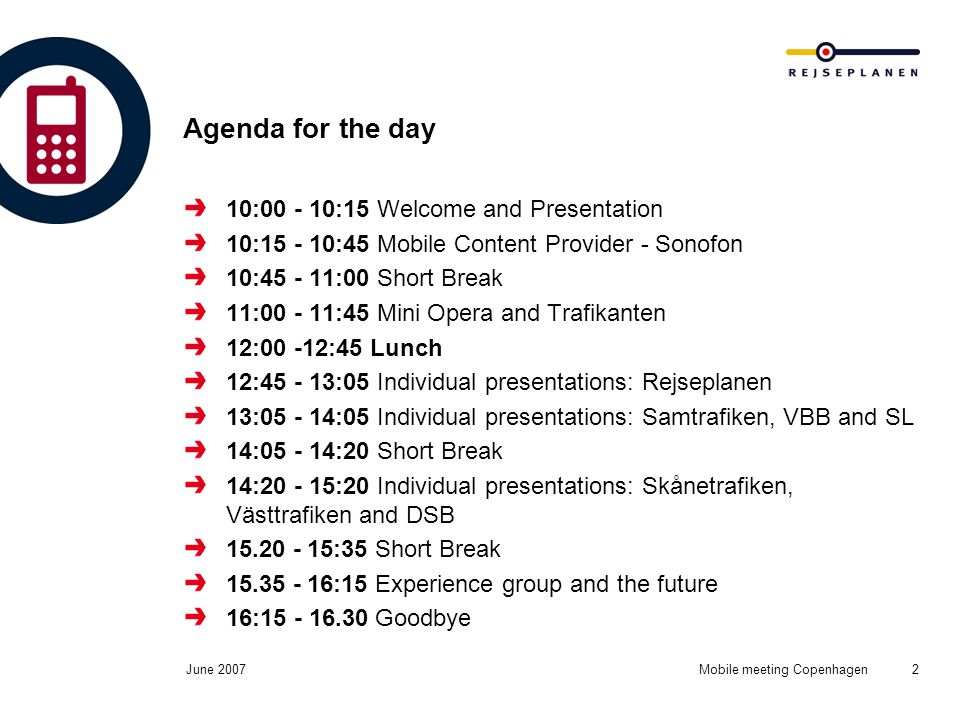 June 2007Mobile meeting Copenhagen2 Agenda for the day 10:00 - 10:15 Welcome and Presentation 10:15 - 10:45 Mobile Content Provider - Sonofon 10:45 - 11:00 Short Break 11:00 - 11:45 Mini Opera and Trafikanten 12:00 -12:45 Lunch 12:45 - 13:05 Individual presentations: Rejseplanen 13:05 - 14:05 Individual presentations: Samtrafiken, VBB and SL 14:05 - 14:20 Short Break 14:20 - 15:20 Individual presentations: Skånetrafiken, Västtrafiken and DSB 15.20 - 15:35 Short Break 15.35 - 16:15 Experience group and the future 16:15 - 16.30 Goodbye