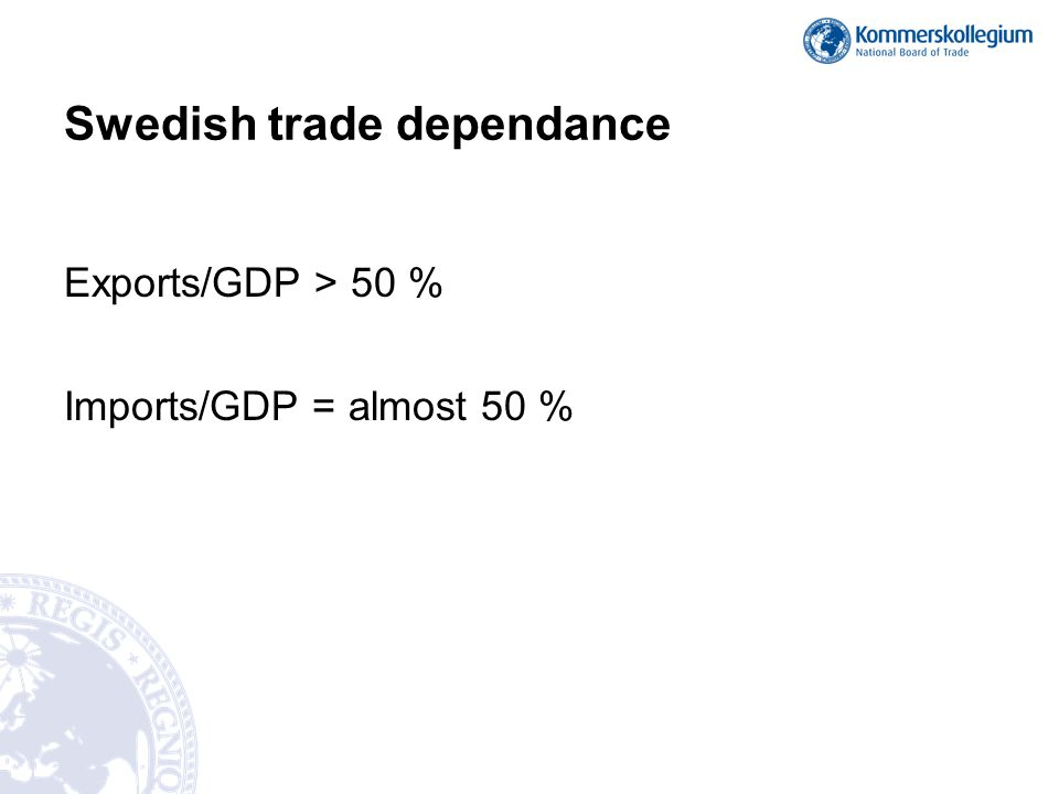 Swedish trade dependance Exports/GDP > 50 % Imports/GDP = almost 50 %