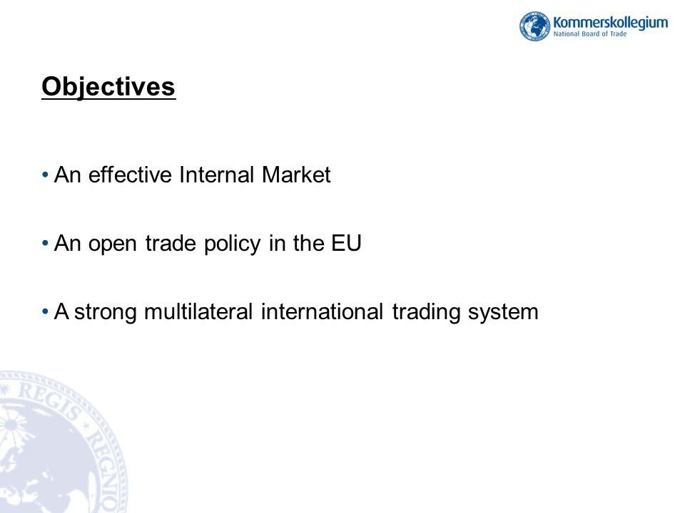 Objectives An effective Internal Market An open trade policy in the EU A strong multilateral international trading system