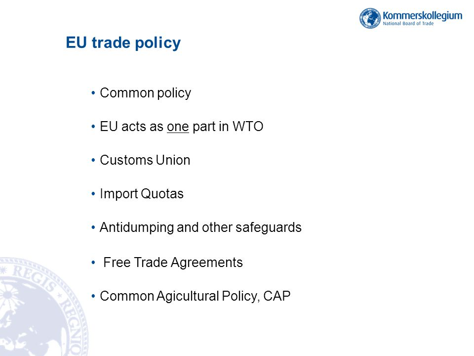 EU trade policy Common policy EU acts as one part in WTO Customs Union Import Quotas Antidumping and other safeguards Free Trade Agreements Common Agi