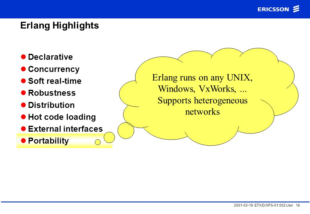 2001-03-19 ETX/D/XPS-01:002 Uen 18 Erlang Highlights Declarative Concurrency Soft real-time Robustness Distribution Hot code loading External interfaces Portability Erlang runs on any UNIX, Windows, VxWorks,...
