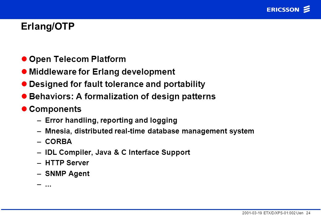 2001-03-19 ETX/D/XPS-01:002 Uen 24 Erlang/OTP Open Telecom Platform Middleware for Erlang development Designed for fault tolerance and portability Behaviors: A formalization of design patterns Components –Error handling, reporting and logging –Mnesia, distributed real-time database management system –CORBA –IDL Compiler, Java & C Interface Support –HTTP Server –SNMP Agent –...