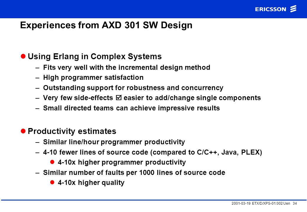 2001-03-19 ETX/D/XPS-01:002 Uen 34 Experiences from AXD 301 SW Design Using Erlang in Complex Systems –Fits very well with the incremental design method –High programmer satisfaction –Outstanding support for robustness and concurrency –Very few side-effects  easier to add/change single components –Small directed teams can achieve impressive results Productivity estimates –Similar line/hour programmer productivity –4-10 fewer lines of source code (compared to C/C++, Java, PLEX) 4-10x higher programmer productivity –Similar number of faults per 1000 lines of source code 4-10x higher quality