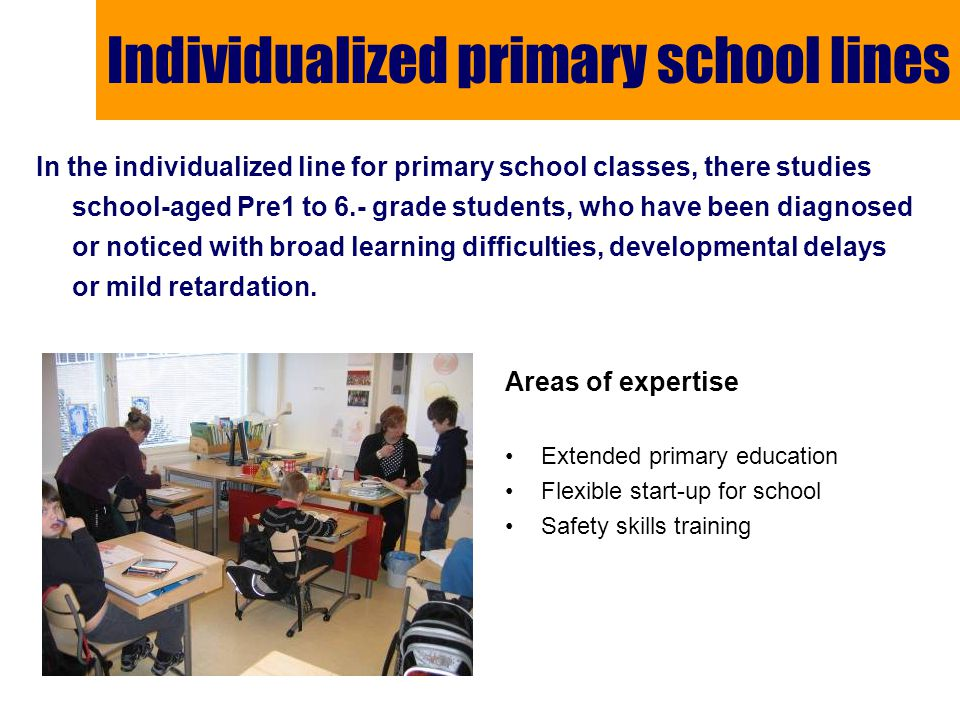 Individualized primary school lines Areas of expertise Extended primary education Flexible start-up for school Safety skills training In the individualized line for primary school classes, there studies school-aged Pre1 to 6.- grade students, who have been diagnosed or noticed with broad learning difficulties, developmental delays or mild retardation.