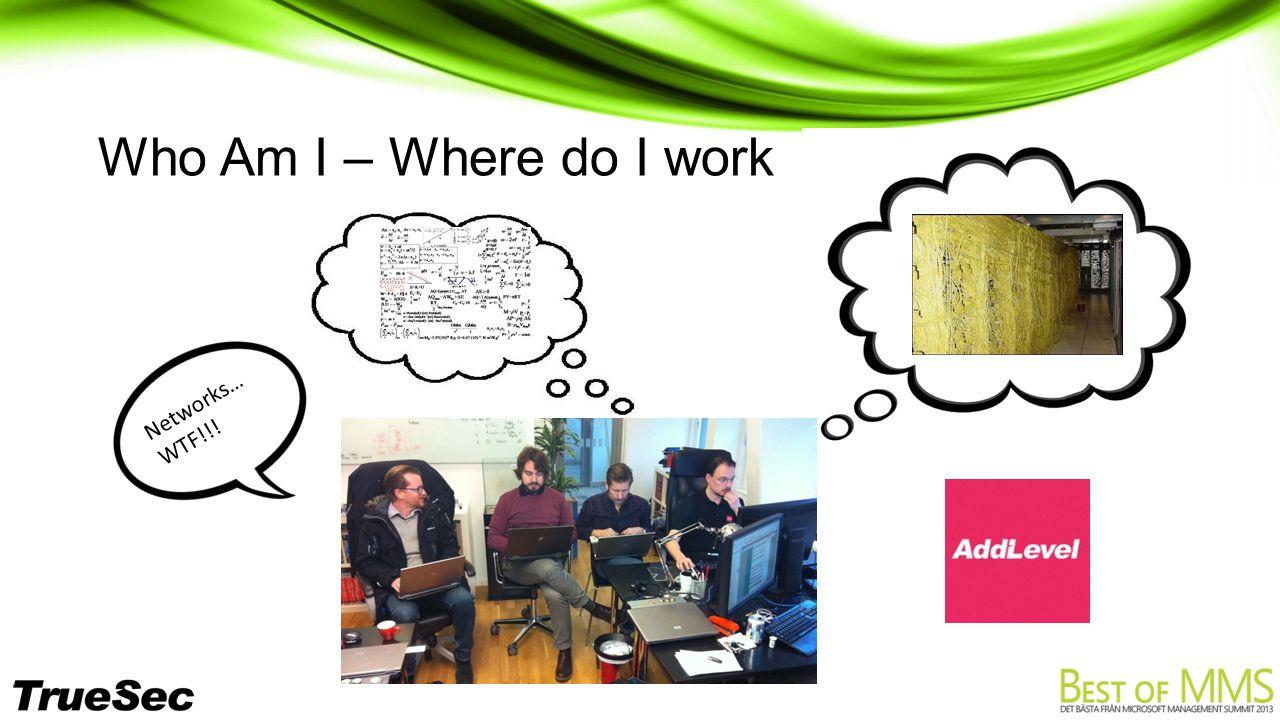 Who Am I – Where do I work Networks… WTF!!!